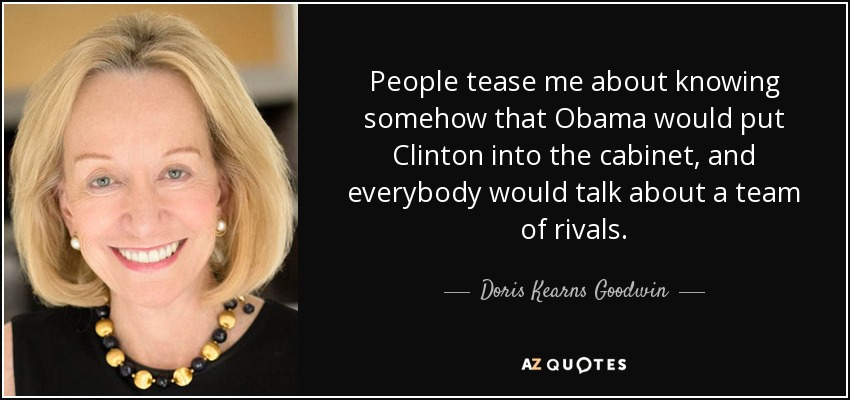 People tease me about knowing somehow that Obama would put Clinton into the cabinet, and everybody would talk about a team of rivals. - Doris Kearns Goodwin