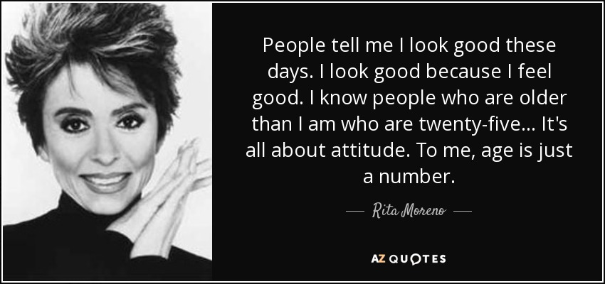 People tell me I look good these days. I look good because I feel good. I know people who are older than I am who are twenty-five... It's all about attitude. To me, age is just a number. - Rita Moreno