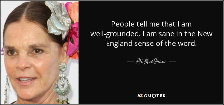 People tell me that I am well-grounded. I am sane in the New England sense of the word. - Ali MacGraw