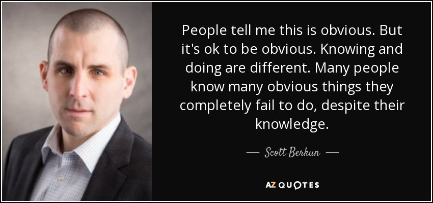 People tell me this is obvious. But it's ok to be obvious. Knowing and doing are different. Many people know many obvious things they completely fail to do, despite their knowledge. - Scott Berkun