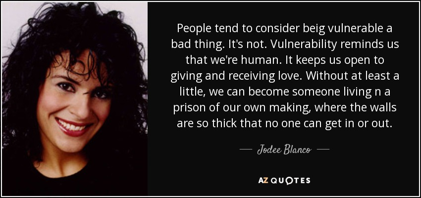 People tend to consider beig vulnerable a bad thing. It's not. Vulnerability reminds us that we're human. It keeps us open to giving and receiving love. Without at least a little, we can become someone living n a prison of our own making, where the walls are so thick that no one can get in or out. - Jodee Blanco
