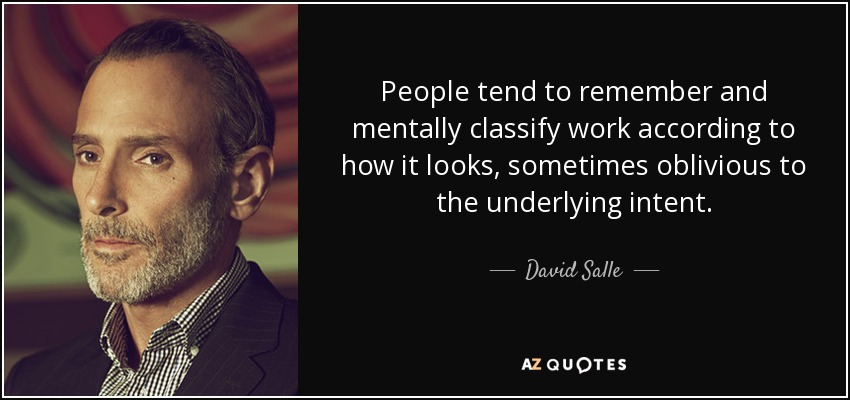 People tend to remember and mentally classify work according to how it looks, sometimes oblivious to the underlying intent. - David Salle