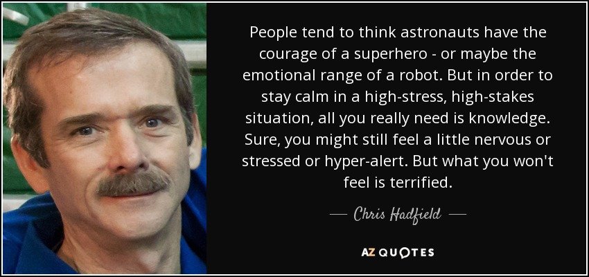 People tend to think astronauts have the courage of a superhero - or maybe the emotional range of a robot. But in order to stay calm in a high-stress, high-stakes situation, all you really need is knowledge. Sure, you might still feel a little nervous or stressed or hyper-alert. But what you won't feel is terrified. - Chris Hadfield