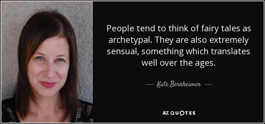People tend to think of fairy tales as archetypal. They are also extremely sensual, something which translates well over the ages. - Kate Bernheimer