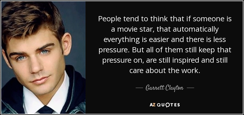 People tend to think that if someone is a movie star, that automatically everything is easier and there is less pressure. But all of them still keep that pressure on, are still inspired and still care about the work. - Garrett Clayton