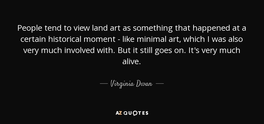People tend to view land art as something that happened at a certain historical moment - like minimal art, which I was also very much involved with. But it still goes on. It's very much alive. - Virginia Dwan