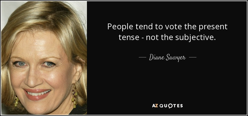 People tend to vote the present tense - not the subjective. - Diane Sawyer