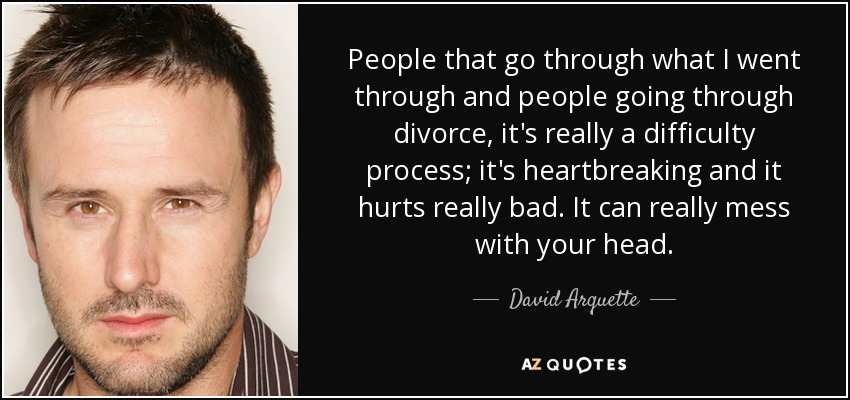 People that go through what I went through and people going through divorce, it's really a difficulty process; it's heartbreaking and it hurts really bad. It can really mess with your head. - David Arquette
