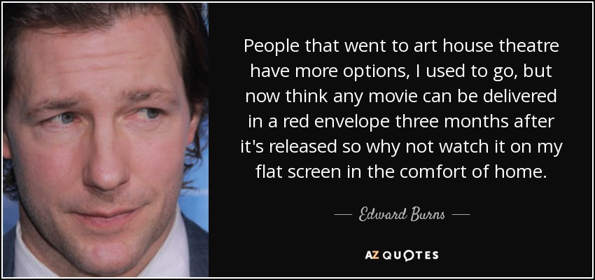 People that went to art house theatre have more options, I used to go, but now think any movie can be delivered in a red envelope three months after it's released so why not watch it on my flat screen in the comfort of home. - Edward Burns