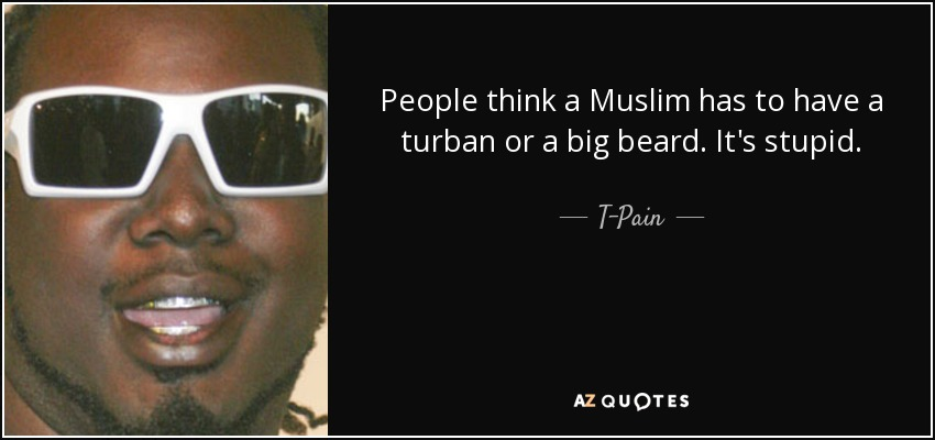 People think a Muslim has to have a turban or a big beard. It's stupid. - T-Pain