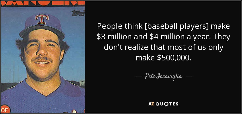 People think [baseball players] make $3 million and $4 million a year. They don't realize that most of us only make $500,000. - Pete Incaviglia