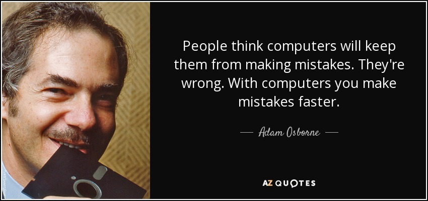People think computers will keep them from making mistakes. They're wrong. With computers you make mistakes faster. - Adam Osborne