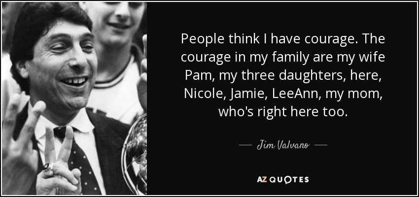 People think I have courage. The courage in my family are my wife Pam, my three daughters, here, Nicole, Jamie, LeeAnn, my mom, who's right here too. - Jim Valvano