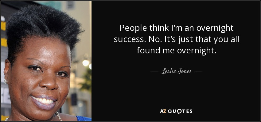 People think I'm an overnight success. No. It's just that you all found me overnight. - Leslie Jones