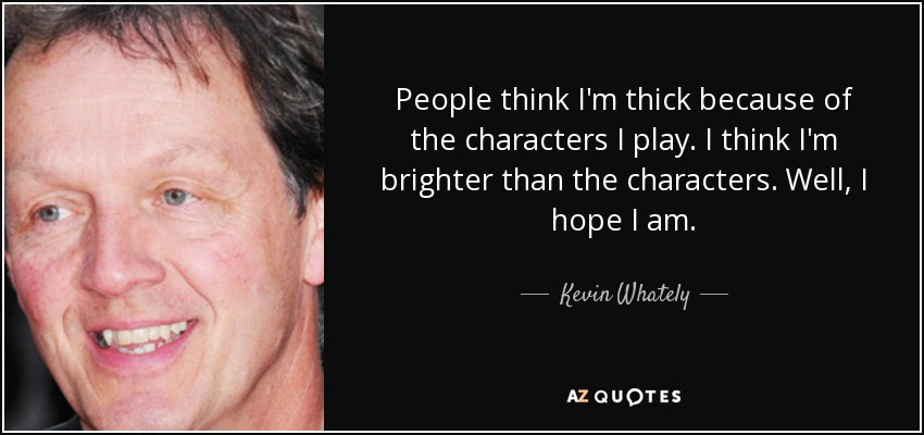 People think I'm thick because of the characters I play. I think I'm brighter than the characters. Well, I hope I am. - Kevin Whately