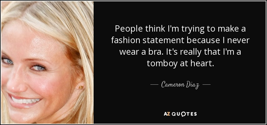 People think I'm trying to make a fashion statement because I never wear a bra. It's really that I'm a tomboy at heart. - Cameron Diaz