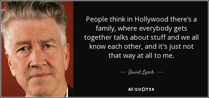People think in Hollywood there's a family, where everybody gets together talks about stuff and we all know each other, and it's just not that way at all to me. - David Lynch