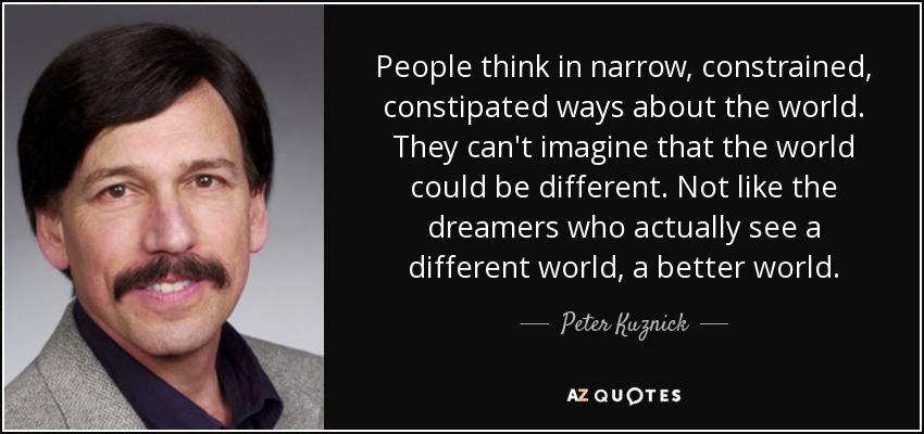 People think in narrow, constrained, constipated ways about the world. They can't imagine that the world could be different. Not like the dreamers who actually see a different world, a better world. - Peter Kuznick
