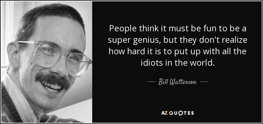 People think it must be fun to be a super genius, but they don't realize how hard it is to put up with all the idiots in the world. - Bill Watterson