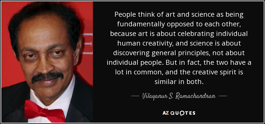 People think of art and science as being fundamentally opposed to each other, because art is about celebrating individual human creativity, and science is about discovering general principles, not about individual people. But in fact, the two have a lot in common, and the creative spirit is similar in both. - Vilayanur S. Ramachandran