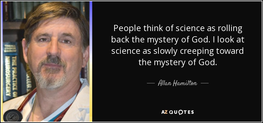 People think of science as rolling back the mystery of God. I look at science as slowly creeping toward the mystery of God. - Allan Hamilton