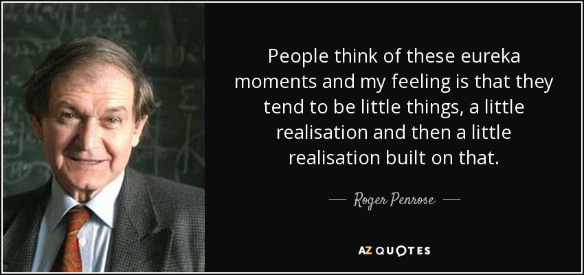 People think of these eureka moments and my feeling is that they tend to be little things, a little realisation and then a little realisation built on that. - Roger Penrose