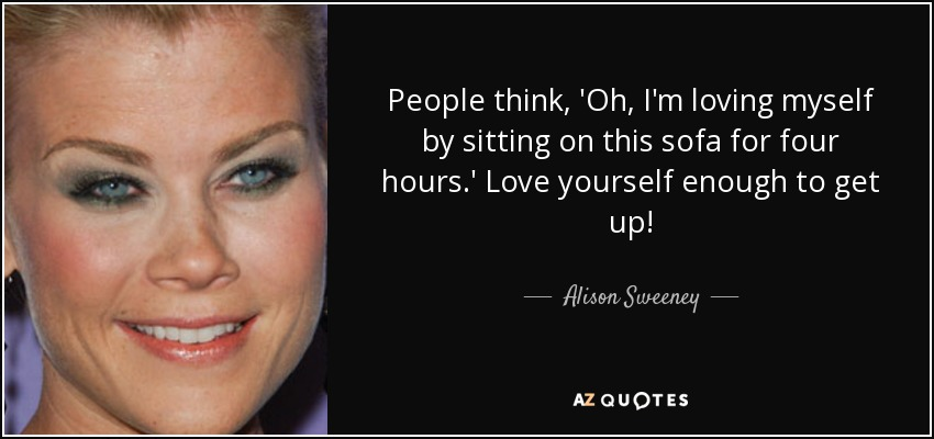 People think, 'Oh, I'm loving myself by sitting on this sofa for four hours.' Love yourself enough to get up! - Alison Sweeney