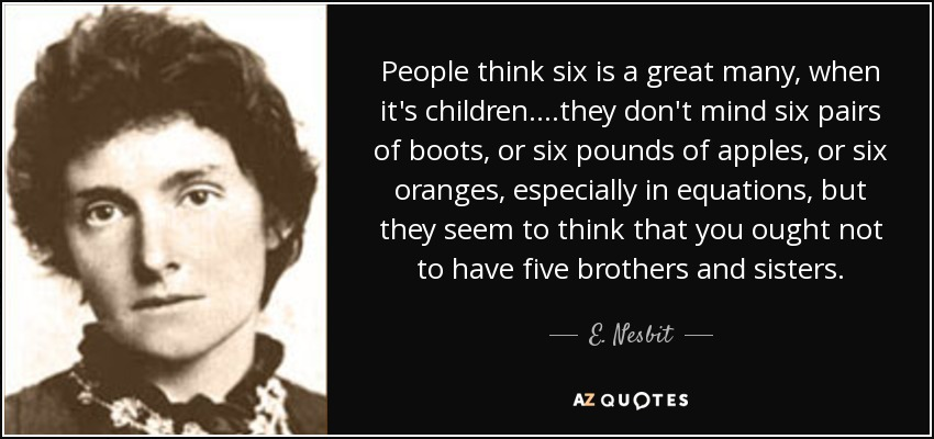 People think six is a great many, when it's children. ...they don't mind six pairs of boots, or six pounds of apples, or six oranges, especially in equations, but they seem to think that you ought not to have five brothers and sisters. - E. Nesbit