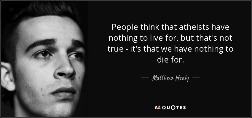 People think that atheists have nothing to live for, but that's not true - it's that we have nothing to die for. - Matthew Healy