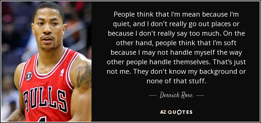 People think that I'm mean because I'm quiet, and I don't really go out places or because I don't really say too much. On the other hand, people think that I'm soft because I may not handle myself the way other people handle themselves. That's just not me. They don't know my background or none of that stuff. - Derrick Rose