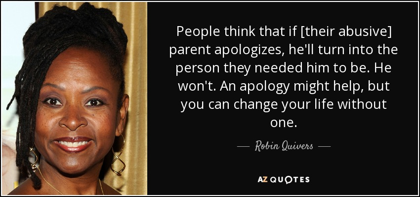 People think that if [their abusive] parent apologizes, he'll turn into the person they needed him to be. He won't. An apology might help, but you can change your life without one. - Robin Quivers
