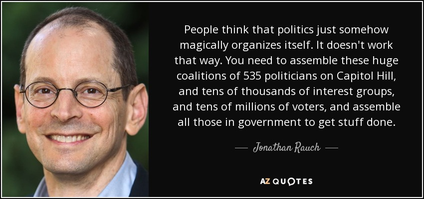 People think that politics just somehow magically organizes itself. It doesn't work that way. You need to assemble these huge coalitions of 535 politicians on Capitol Hill, and tens of thousands of interest groups, and tens of millions of voters, and assemble all those in government to get stuff done. - Jonathan Rauch
