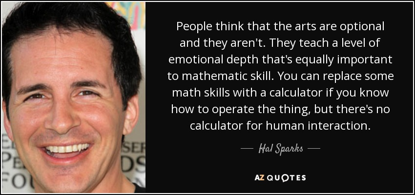 People think that the arts are optional and they aren't. They teach a level of emotional depth that's equally important to mathematic skill. You can replace some math skills with a calculator if you know how to operate the thing, but there's no calculator for human interaction. - Hal Sparks