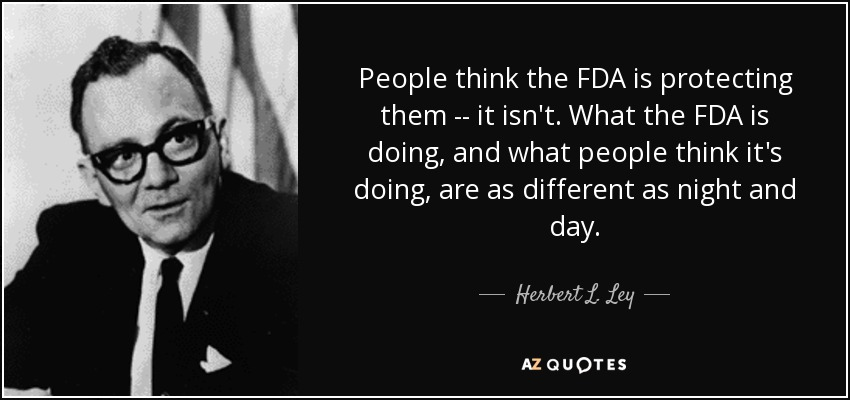 People think the FDA is protecting them -- it isn't. What the FDA is doing, and what people think it's doing, are as different as night and day. - Herbert L. Ley, Jr.
