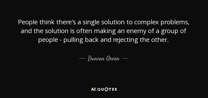 People think there's a single solution to complex problems, and the solution is often making an enemy of a group of people - pulling back and rejecting the other. - Duncan Green