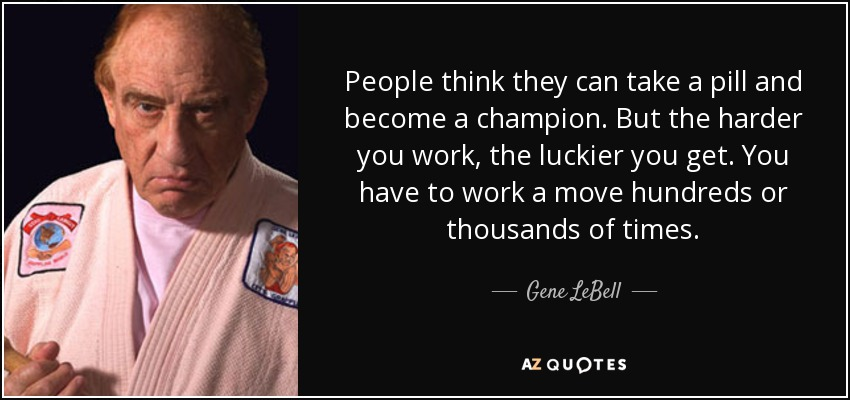 People think they can take a pill and become a champion. But the harder you work, the luckier you get. You have to work a move hundreds or thousands of times. - Gene LeBell