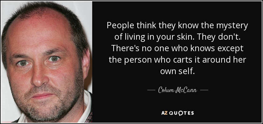 People think they know the mystery of living in your skin. They don't. There's no one who knows except the person who carts it around her own self. - Colum McCann