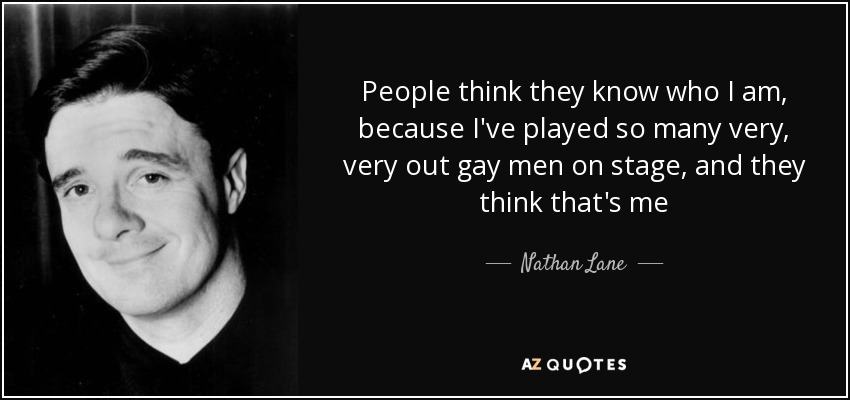 People think they know who I am, because I've played so many very, very out gay men on stage, and they think that's me - Nathan Lane
