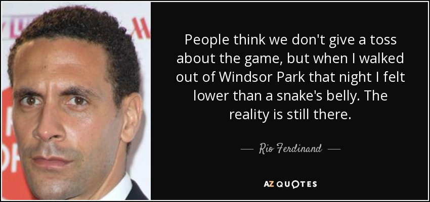 People think we don't give a toss about the game, but when I walked out of Windsor Park that night I felt lower than a snake's belly. The reality is still there. - Rio Ferdinand