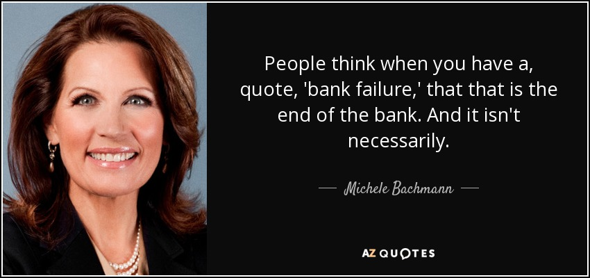 People think when you have a, quote, 'bank failure,' that that is the end of the bank. And it isn't necessarily. - Michele Bachmann