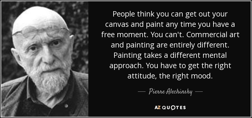 People think you can get out your canvas and paint any time you have a free moment. You can't. Commercial art and painting are entirely different. Painting takes a different mental approach. You have to get the right attitude, the right mood. - Pierre Alechinsky