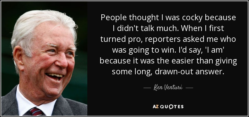 People thought I was cocky because I didn't talk much. When I first turned pro, reporters asked me who was going to win. I'd say, 'I am' because it was the easier than giving some long, drawn-out answer. - Ken Venturi