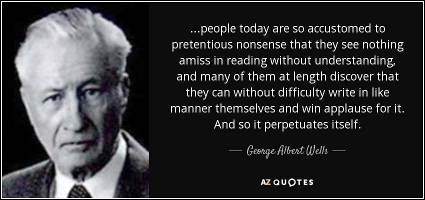 ...people today are so accustomed to pretentious nonsense that they see nothing amiss in reading without understanding, and many of them at length discover that they can without difficulty write in like manner themselves and win applause for it. And so it perpetuates itself. - George Albert Wells