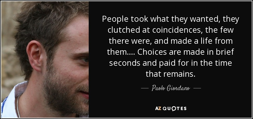 People took what they wanted, they clutched at coincidences, the few there were, and made a life from them. . . . Choices are made in brief seconds and paid for in the time that remains. - Paolo Giordano
