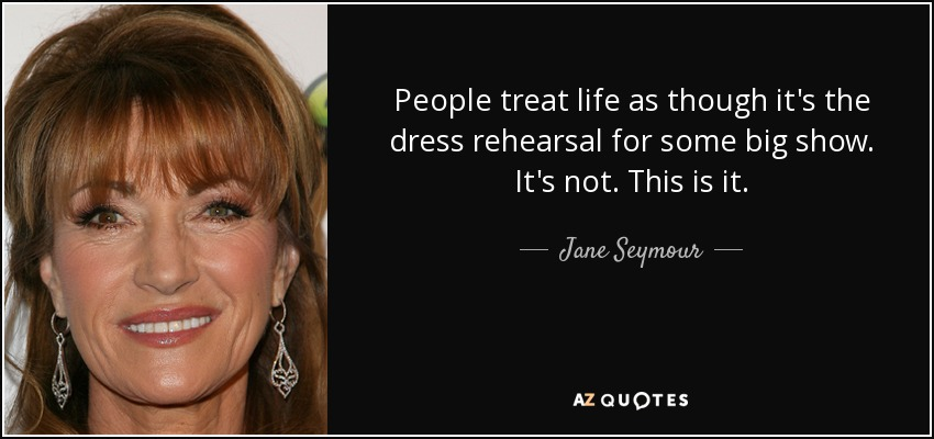 People treat life as though it's the dress rehearsal for some big show. It's not. This is it. - Jane Seymour