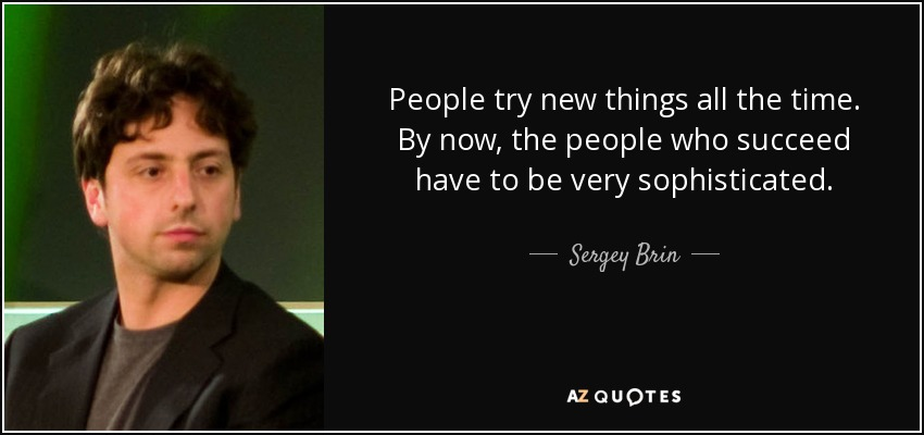 People try new things all the time. By now, the people who succeed have to be very sophisticated. - Sergey Brin