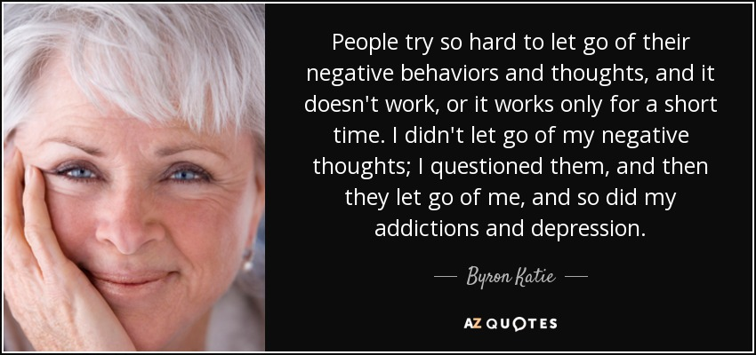 People try so hard to let go of their negative behaviors and thoughts, and it doesn't work, or it works only for a short time. I didn't let go of my negative thoughts; I questioned them, and then they let go of me, and so did my addictions and depression. - Byron Katie