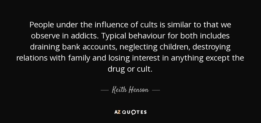 People under the influence of cults is similar to that we observe in addicts. Typical behaviour for both includes draining bank accounts, neglecting children, destroying relations with family and losing interest in anything except the drug or cult. - Keith Henson