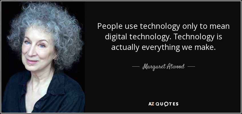 People use technology only to mean digital technology. Technology is actually everything we make. - Margaret Atwood