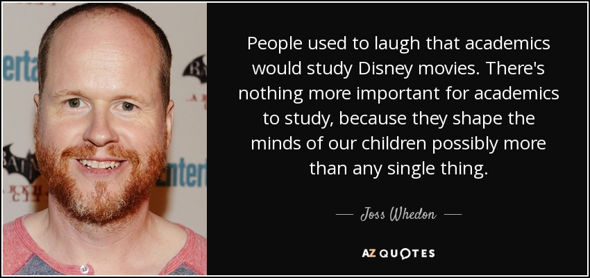People used to laugh that academics would study Disney movies. There's nothing more important for academics to study, because they shape the minds of our children possibly more than any single thing. - Joss Whedon